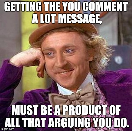 Creepy Condescending Wonka Meme | GETTING THE YOU COMMENT A LOT MESSAGE, MUST BE A PRODUCT OF ALL THAT ARGUING YOU DO. | image tagged in memes,creepy condescending wonka | made w/ Imgflip meme maker