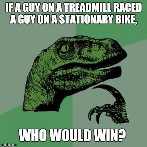 Philosoraptor Meme | IF A GUY ON A TREADMILL RACED A GUY ON A STATIONARY BIKE, WHO WOULD WIN? | image tagged in memes,philosoraptor | made w/ Imgflip meme maker