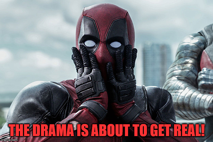 Deadpool - Gasp | THE DRAMA IS ABOUT TO GET REAL! | image tagged in deadpool - gasp | made w/ Imgflip meme maker