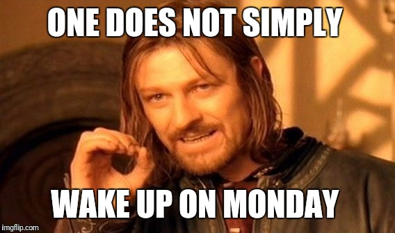 One Does Not Simply Meme | ONE DOES NOT SIMPLY WAKE UP ON MONDAY | image tagged in memes,one does not simply | made w/ Imgflip meme maker