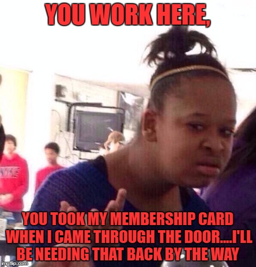 Black Girl Wat Meme | YOU WORK HERE, YOU TOOK MY MEMBERSHIP CARD WHEN I CAME THROUGH THE DOOR....I'LL BE NEEDING THAT BACK BY THE WAY | image tagged in memes,black girl wat | made w/ Imgflip meme maker