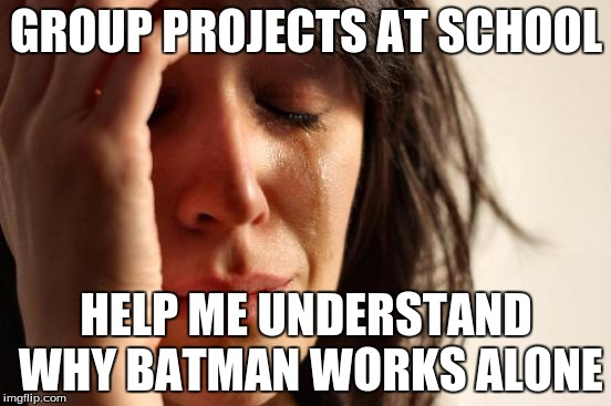 First World Problems Meme | GROUP PROJECTS AT SCHOOL HELP ME UNDERSTAND WHY BATMAN WORKS ALONE | image tagged in memes,first world problems | made w/ Imgflip meme maker