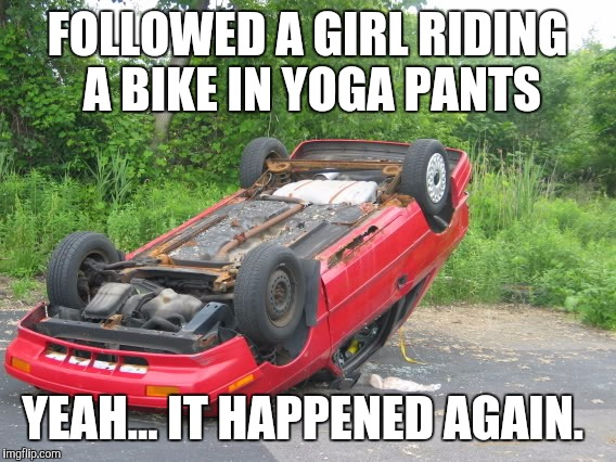 3rd time this week!!! Yoga pants week a Tet/Lynch event! | FOLLOWED A GIRL RIDING A BIKE IN YOGA PANTS YEAH... IT HAPPENED AGAIN. | image tagged in yoga pants week,yoga pants,car wreck,flipped car | made w/ Imgflip meme maker