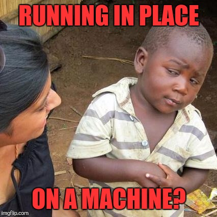 Third World Skeptical Kid Meme | RUNNING IN PLACE ON A MACHINE? | image tagged in memes,third world skeptical kid | made w/ Imgflip meme maker