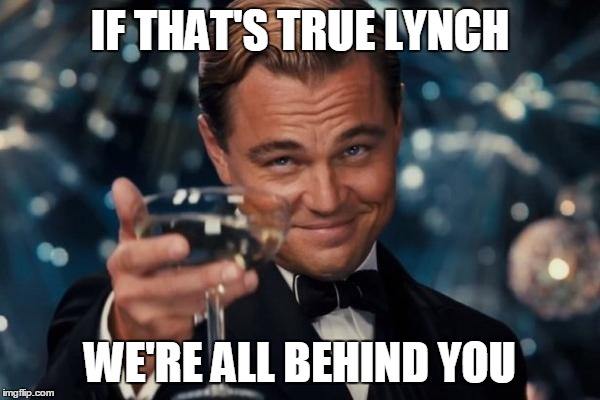 Leonardo Dicaprio Cheers Meme | IF THAT'S TRUE LYNCH WE'RE ALL BEHIND YOU | image tagged in memes,leonardo dicaprio cheers | made w/ Imgflip meme maker