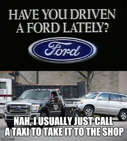 Fix Or Repair Daily. Old ad week | NAH, I USUALLY JUST CALL A TAXI TO TAKE IT TO THE SHOP | image tagged in old ad week,swiggys-back,ford | made w/ Imgflip meme maker