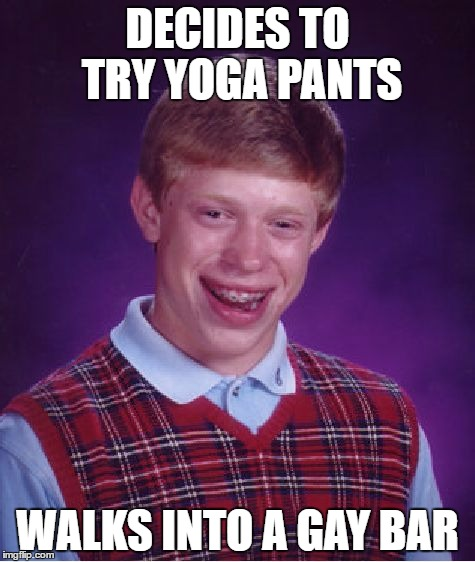 Hey! You look mighty fine in dem jeans boy. | DECIDES TO TRY YOGA PANTS WALKS INTO A GAY BAR | image tagged in memes,bad luck brian,yoga pants week | made w/ Imgflip meme maker