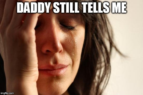 First World Problems Meme | DADDY STILL TELLS ME | image tagged in memes,first world problems | made w/ Imgflip meme maker