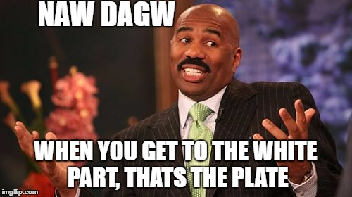 Steve Harvey Meme | NAW DAGW WHEN YOU GET TO THE WHITE PART, THATS THE PLATE | image tagged in memes,steve harvey | made w/ Imgflip meme maker