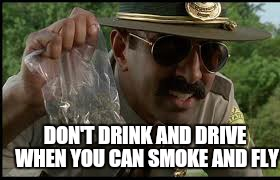 DON'T DRINK AND DRIVE WHEN YOU CAN SMOKE AND FLY | made w/ Imgflip meme maker