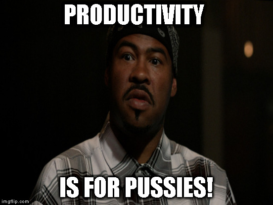 PRODUCTIVITY IS FOR PUSSIES! | made w/ Imgflip meme maker