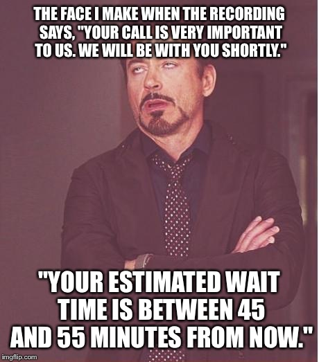 "Face You Make Robert Downey Jr Meme | THE FACE I MAKE WHEN THE RECORDING SAYS, ""YOUR CALL IS VERY IMPORTANT TO US. WE WILL BE WITH YOU SHORTLY."" ""YOUR ESTIMATED WAIT TIME IS BETW 
