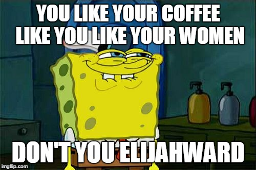 Dont You Squidward Meme | YOU LIKE YOUR COFFEE LIKE YOU LIKE YOUR WOMEN DON'T YOU ELIJAHWARD | image tagged in memes,dont you squidward | made w/ Imgflip meme maker