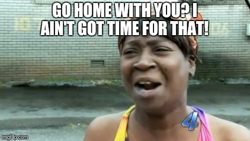 Aint Nobody Got Time For That Meme | GO HOME WITH YOU? I AIN'T GOT TIME FOR THAT! | image tagged in memes,aint nobody got time for that | made w/ Imgflip meme maker