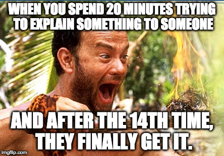 Castaway Fire Meme | WHEN YOU SPEND 20 MINUTES TRYING TO EXPLAIN SOMETHING TO SOMEONE AND AFTER THE 14TH TIME, THEY FINALLY GET IT. | image tagged in memes,castaway fire | made w/ Imgflip meme maker