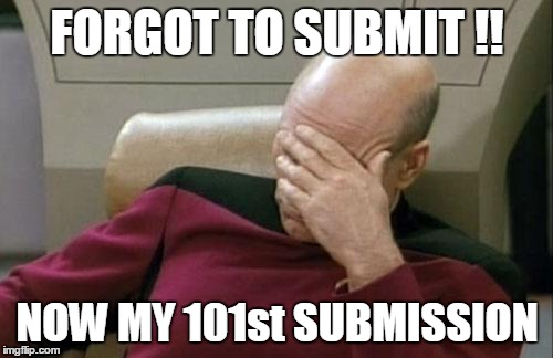 Captain Picard Facepalm Meme | FORGOT TO SUBMIT !! NOW MY 101st SUBMISSION | image tagged in memes,captain picard facepalm | made w/ Imgflip meme maker
