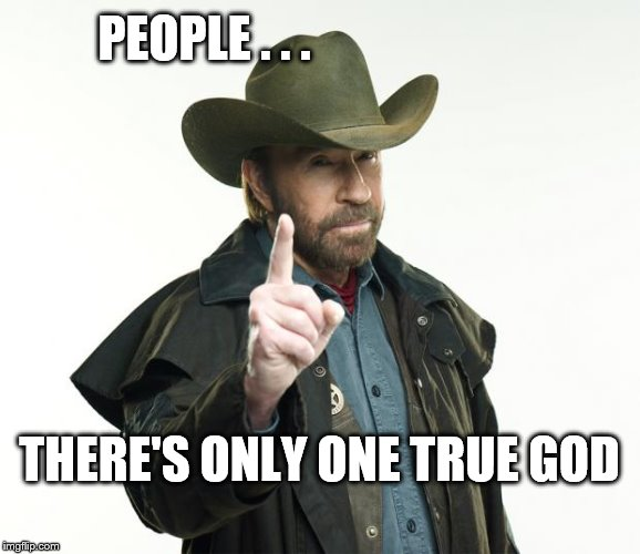 Chuck Norris Finger | PEOPLE . . . THERE'S ONLY ONE TRUE GOD | image tagged in memes,chuck norris finger,chuck norris | made w/ Imgflip meme maker