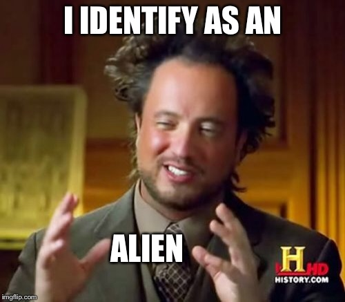 Ancient Aliens Meme | I IDENTIFY AS AN ALIEN | image tagged in memes,ancient aliens | made w/ Imgflip meme maker