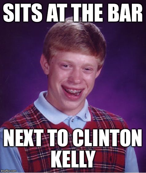Bad Luck Brian Meme | SITS AT THE BAR NEXT TO CLINTON KELLY | image tagged in memes,bad luck brian | made w/ Imgflip meme maker