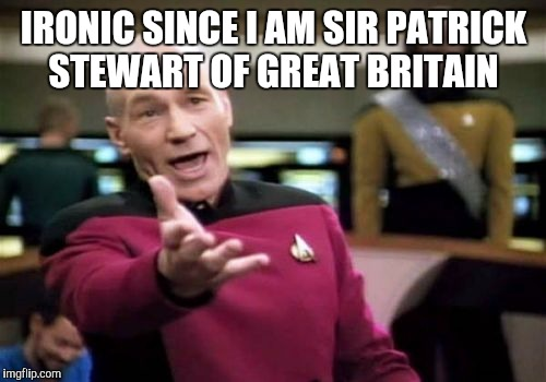 Picard Wtf Meme | IRONIC SINCE I AM SIR PATRICK STEWART OF GREAT BRITAIN | image tagged in memes,picard wtf | made w/ Imgflip meme maker