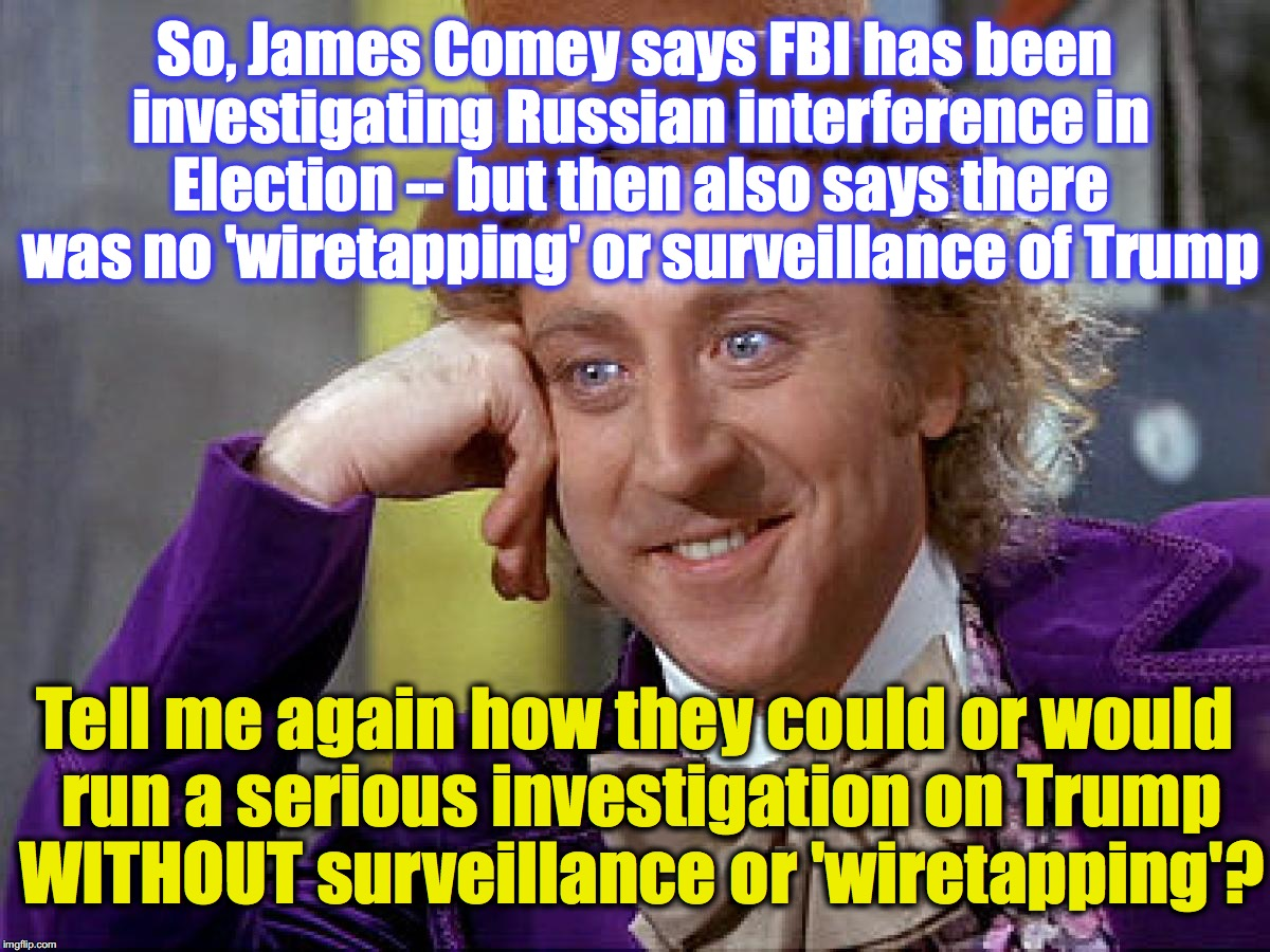 Big Willy Wonka Tell Me Again | So, James Comey says FBI has been investigating Russian interference in Election -- but then also says there was no 'wiretapping' or surveil | image tagged in big willy wonka tell me again | made w/ Imgflip meme maker