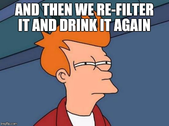 Futurama Fry Meme | AND THEN WE RE-FILTER IT AND DRINK IT AGAIN | image tagged in memes,futurama fry | made w/ Imgflip meme maker
