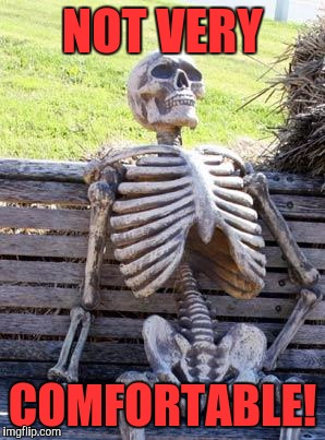 Waiting Skeleton Meme | NOT VERY COMFORTABLE! | image tagged in memes,waiting skeleton | made w/ Imgflip meme maker