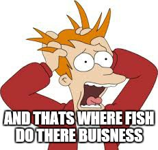 AND THATS WHERE FISH DO THERE BUISNESS | made w/ Imgflip meme maker