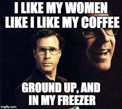 Will Ferrell Meme | I LIKE MY WOMEN LIKE I LIKE MY COFFEE GROUND UP, AND IN MY FREEZER | image tagged in memes,will ferrell | made w/ Imgflip meme maker