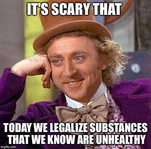 Creepy Condescending Wonka Meme | IT'S SCARY THAT TODAY WE LEGALIZE SUBSTANCES THAT WE KNOW ARE UNHEALTHY | image tagged in memes,creepy condescending wonka | made w/ Imgflip meme maker