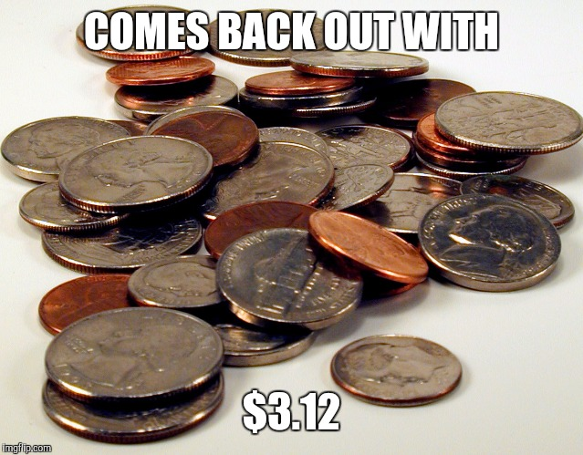 COMES BACK OUT WITH $3.12 | made w/ Imgflip meme maker