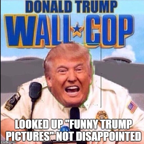 "Wall-cop coming to the theater near you! | LOOKED UP ""FUNNY TRUMP PICTURES"" NOT DISAPPOINTED 