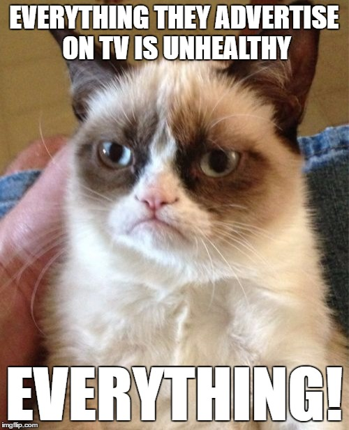 Grumpy Cat Meme | EVERYTHING THEY ADVERTISE ON TV IS UNHEALTHY EVERYTHING! | image tagged in memes,grumpy cat | made w/ Imgflip meme maker