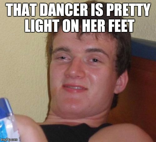10 Guy Meme | THAT DANCER IS PRETTY LIGHT ON HER FEET | image tagged in memes,10 guy | made w/ Imgflip meme maker