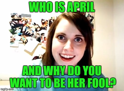Overly Attached Girlfriend Meme | WHO IS APRIL AND WHY DO YOU WANT TO BE HER FOOL? | image tagged in memes,overly attached girlfriend | made w/ Imgflip meme maker