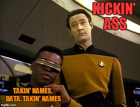 KICKIN' ASS TAKIN' NAMES, DATA. TAKIN' NAMES | made w/ Imgflip meme maker