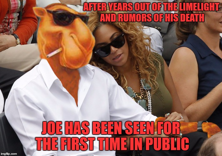 YOU WILL NEVER GUESS WHO HE'S DATING... | AFTER YEARS OUT OF THE LIMELIGHT AND RUMORS OF HIS DEATH JOE HAS BEEN SEEN FOR THE FIRST TIME IN PUBLIC | image tagged in don't smoke,smoking may cause genital enlargement,it may also cause an increase in pay,it has been linked to female orgasms | made w/ Imgflip meme maker