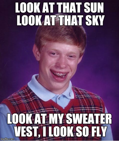 Bad Luck Brian Meme | LOOK AT THAT SUN LOOK AT THAT SKY LOOK AT MY SWEATER VEST, I LOOK SO FLY | image tagged in memes,bad luck brian | made w/ Imgflip meme maker