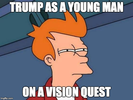 Futurama Fry Meme | TRUMP AS A YOUNG MAN ON A VISION QUEST | image tagged in memes,futurama fry | made w/ Imgflip meme maker