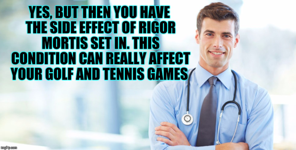 YES, BUT THEN YOU HAVE THE SIDE EFFECT OF RIGOR MORTIS SET IN. THIS CONDITION CAN REALLY AFFECT YOUR GOLF AND TENNIS GAMES | made w/ Imgflip meme maker