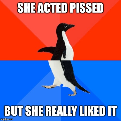 Socially Awesome Awkward Penguin Meme | SHE ACTED PISSED BUT SHE REALLY LIKED IT | image tagged in memes,socially awesome awkward penguin | made w/ Imgflip meme maker