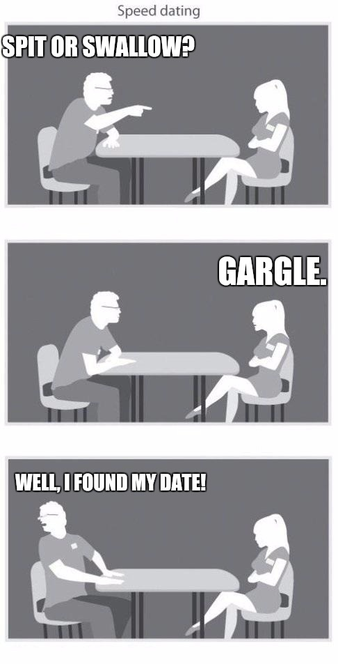 See ladies, it doesn't take much to please a man | SPIT OR SWALLOW? WELL, I FOUND MY DATE! GARGLE. | image tagged in speed dating,habits | made w/ Imgflip meme maker
