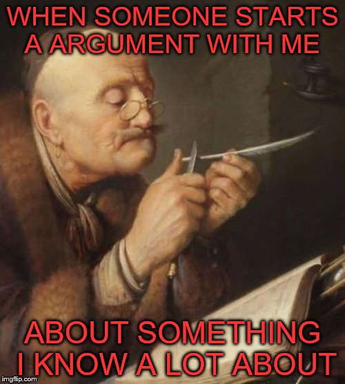 Ready to Reply your Knowledge  | WHEN SOMEONE STARTS A ARGUMENT WITH ME ABOUT SOMETHING I KNOW A LOT ABOUT | image tagged in vintage quill man,memes,vintage,invalid argument,quill | made w/ Imgflip meme maker