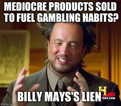 Ancient Aliens | MEDIOCRE PRODUCTS SOLD TO FUEL GAMBLING HABITS? BILLY MAYS'S LIEN | image tagged in memes,ancient aliens | made w/ Imgflip meme maker