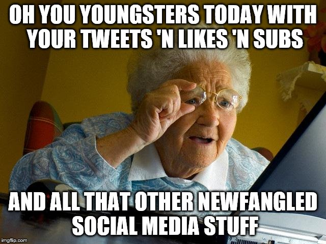 grandma finds the internet and promptly loses it again | OH YOU YOUNGSTERS TODAY WITH YOUR TWEETS 'N LIKES 'N SUBS AND ALL THAT OTHER NEWFANGLED SOCIAL MEDIA STUFF | image tagged in memes,grandma finds the internet | made w/ Imgflip meme maker