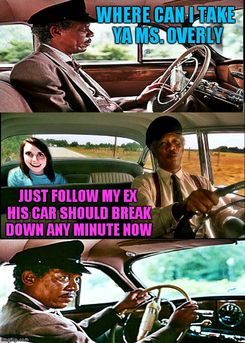 Driving Ms. Overly | WHERE CAN I TAKE YA MS. OVERLY JUST FOLLOW MY EX HIS CAR SHOULD BREAK DOWN ANY MINUTE NOW | image tagged in driving ms overly,overly attached girlfriend,morgan freeman | made w/ Imgflip meme maker