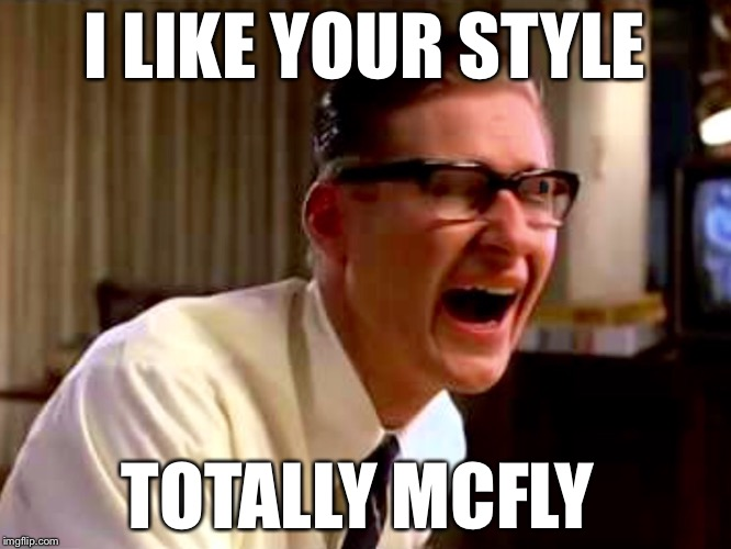 I LIKE YOUR STYLE TOTALLY MCFLY | made w/ Imgflip meme maker