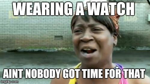 Aint Nobody Got Time For That Meme | WEARING A WATCH AINT NOBODY GOT TIME FOR THAT | image tagged in memes,aint nobody got time for that | made w/ Imgflip meme maker