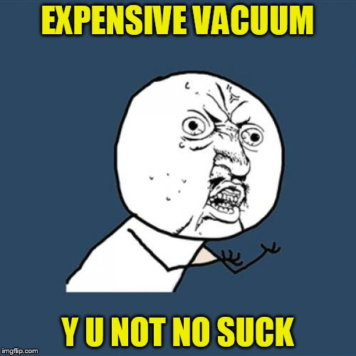 Y U No Meme | EXPENSIVE VACUUM Y U NOT NO SUCK | image tagged in memes,y u no | made w/ Imgflip meme maker