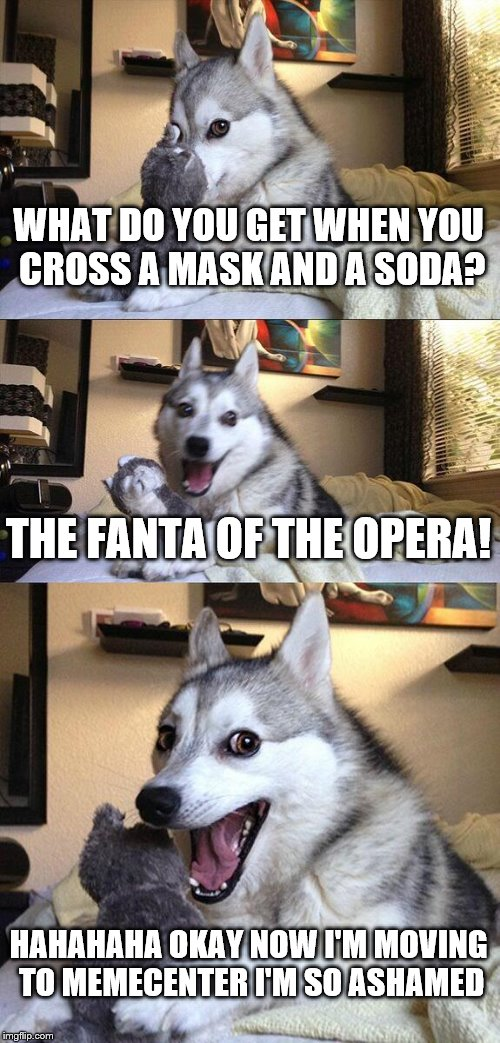 bad memecenter reference dog | WHAT DO YOU GET WHEN YOU CROSS A MASK AND A SODA? THE FANTA OF THE OPERA! HAHAHAHA OKAY NOW I'M MOVING TO MEMECENTER I'M SO ASHAMED | image tagged in memes,bad pun dog,reference,bad | made w/ Imgflip meme maker